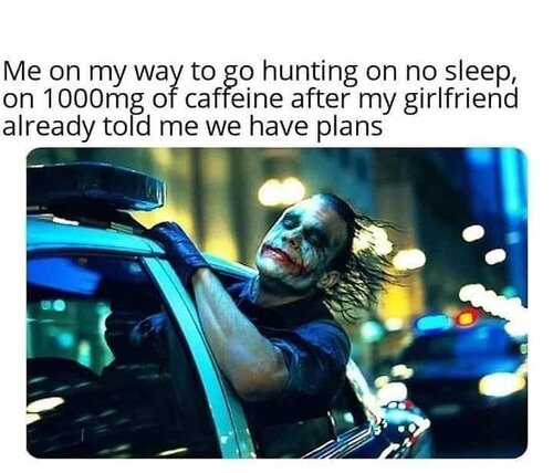 Image may contain: 1 person, meme, text that says 'Me on my way to go hunting on no sleep, on 1000mg of caffeine after my girlfriend already told me we have plans'